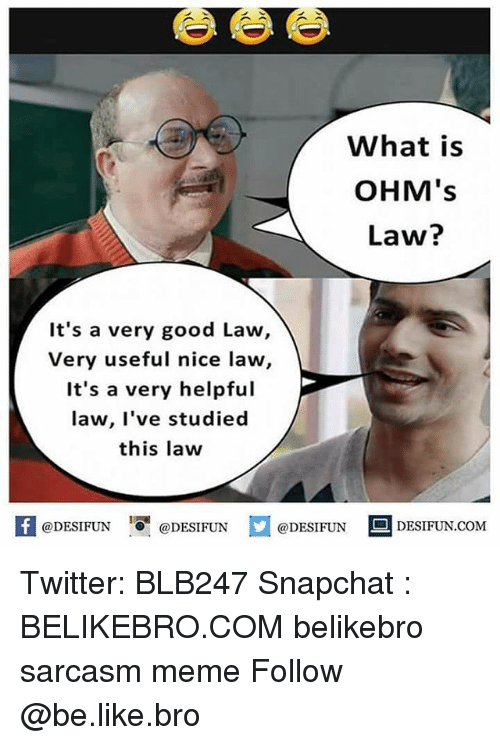 Be Like, Meme, and Memes: What is  OHM's  Law?  It's a very good Law,  Very useful nice law,  It's a very helpful  law, l've studied  this law  K @DESIFUN 1可@DESIFUN  @DESIFUN-DESIFUN.COM Twitter: BLB247 Snapchat : BELIKEBRO.COM belikebro sarcasm meme Follow @be.like.bro