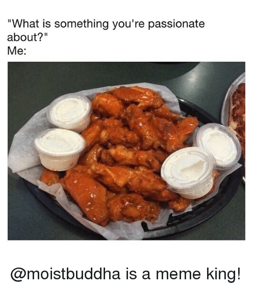 "Meme, Memes, and What Is: ""What is something you're passionate  about?""  Me: @moistbuddha is a meme king!"