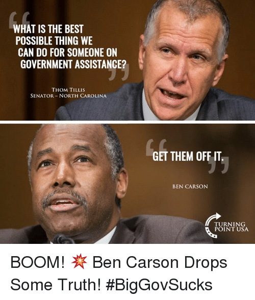 Ben Carson, Memes, and North Carolina: WHAT IS THE BEST  POSSIBLE THING WE  CAN DO FOR SOMEONE ON  GOVERNMENTASSISTANCE?  THOM TILLIS  SENATOR NORTH CAROLINA  GET THEM OFF IT  BEN CARSON  TURNING  POINT USA BOOM! 💥  Ben Carson Drops Some Truth! #BigGovSucks