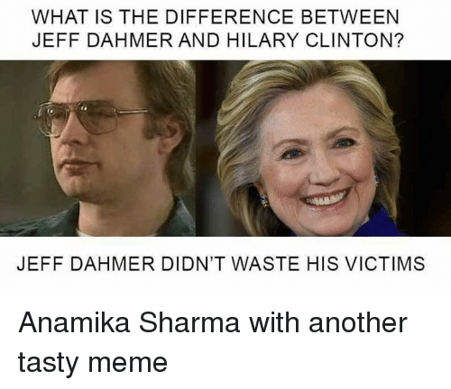 jeff dahmer: WHAT IS THE DIFFERENCE BETWEEN  JEFF DAHMER AND HILARY CLINTON?  JEFF DAHMER DIDN'T WASTE HIS VICTIMS Anamika Sharma with another tasty meme