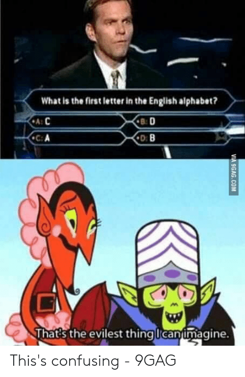 Evilest Thing: What is the first letter in the English alphabet?  B: D  ฟู  That's the evilest thing Icanimagine. This's confusing - 9GAG