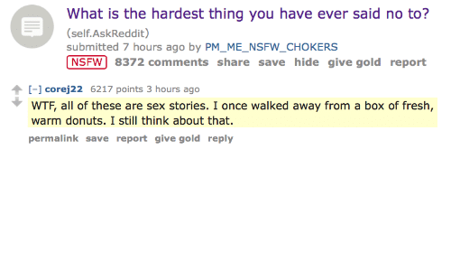 chokers: What is the hardest thing you have ever said no to?  (self.AskReddit)  submitted 7 hours ago by PM_ME_NSFW_CHOKERS  NSFW 8372 comments share save hide give gold report   - corej22 6217 points 3 hours ago  WTF, all of these are sex stories. I once walked away from a box of fresh,  warm donuts. I still think about that.  permalink save report give gold reply