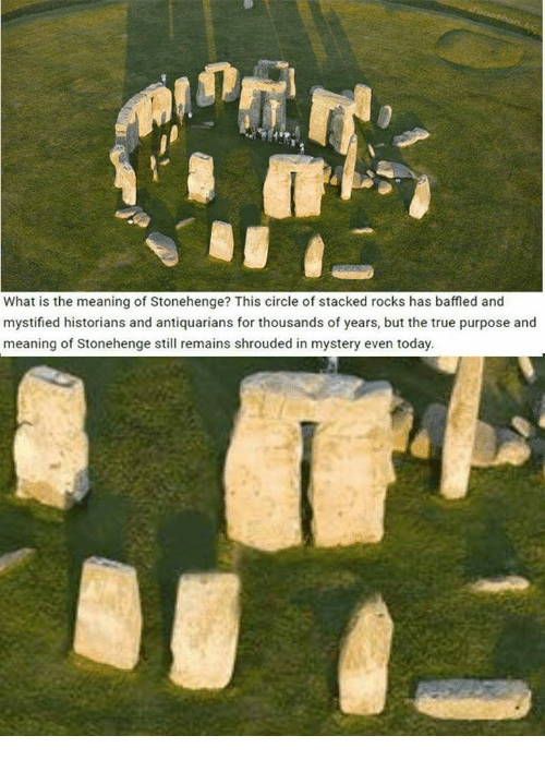 stonehenge: What is the meaning of Stonehenge? This circle of stacked rocks has baffled and  mystified historians and antiquarians for thousands of years, but the true purpose and  meaning of Stonehenge still remains shrouded in mystery even today