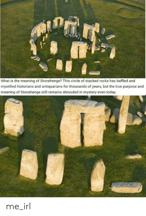 stonehenge: What is the meaning of Stonehenge? This circle of stacked rocks has baffled and  mystified historians and antiquarians for thousands of years, but the true purpose and  meaning of Stonehenge still remains shrouded in mystery even today. me_irl