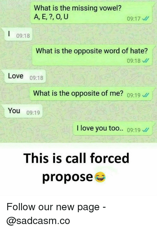 Love, Memes, and I Love You: What is the missing vowel?  A, E, ?, O, U  09:18  What is the opposite word of hate?  09:18  Love 09:18  What is the opposite of me? 09:1。//  You 09:19  I love you too.. 09:19  This is call forced  propose Follow our new page - @sadcasm.co