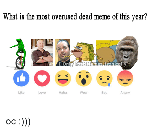 Love, Memes, and Wow: What is the most overused dead meme of this year?  I Ontry Post Memes Ironically  Like  Haha  Sad  Love  Wow  Angry oc :)))