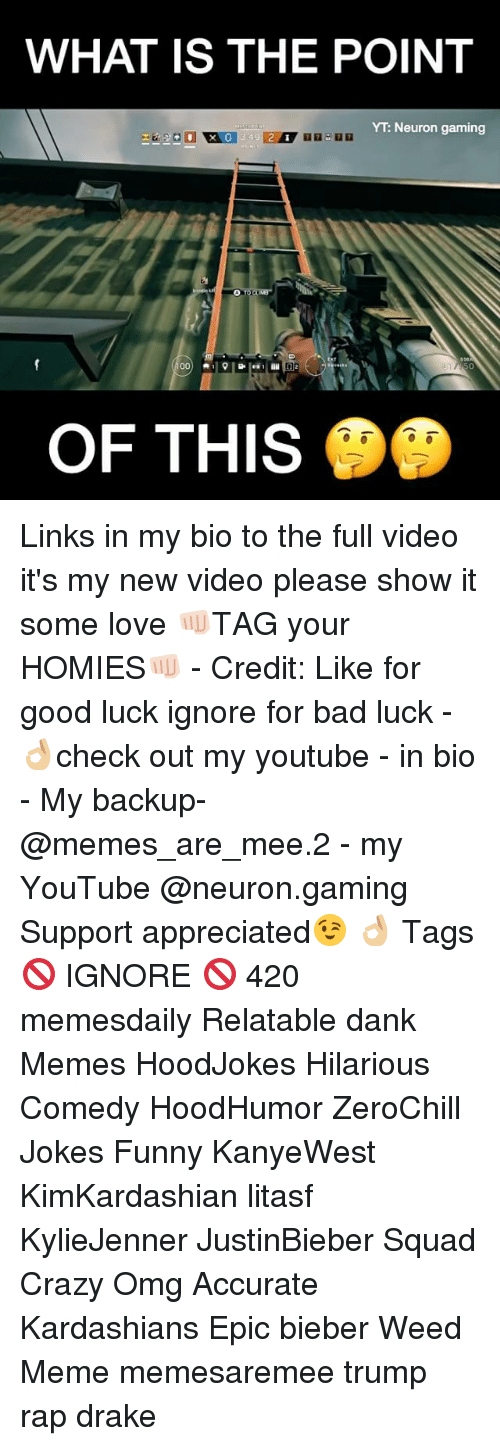 weed meme: WHAT IS THE POINT  YT Neuron gaming  00  D 2  OF THIS Links in my bio to the full video it's my new video please show it some love 👊🏻TAG your HOMIES👊🏻 - Credit: Like for good luck ignore for bad luck - 👌🏼check out my youtube - in bio - My backup- @memes_are_mee.2 - my YouTube @neuron.gaming Support appreciated😉 👌🏼 Tags 🚫 IGNORE 🚫 420 memesdaily Relatable dank Memes HoodJokes Hilarious Comedy HoodHumor ZeroChill Jokes Funny KanyeWest KimKardashian litasf KylieJenner JustinBieber Squad Crazy Omg Accurate Kardashians Epic bieber Weed Meme memesaremee trump rap drake