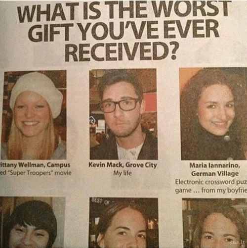 """crossword: WHAT IS THE WORST  GIFT YOU'VE EVER  RECEIVED?  ittany Wellman, Campus  ed """"Super Troopers"""" movie  Kevin Mack, Grove City  My life  Maria lannarino,  German Village  Electronic crossword puz  game from my boyfrie"""