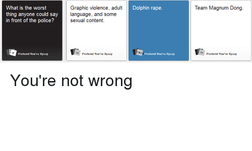 Dolphins Raping: What is the worst  thing anyone could say  in front of the police?  Pretend You're Xyzzy  Graphic violence, adult  Dolphin rape  language, and some  sexual content.  Pretend You're xyzzy  Pretend You're Xyzzy  Team Magnum Dong  RT Pretend You're Xyzzy You're not wrong