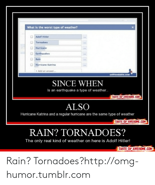 Hurricane Katrina: What is the worst type of weather?  Adolf Hitler  Tornadoes  Hurricane  Earthquakes  ww.  Rain  Hurricane Katrina  • Add an answer.  unfriendable.com  SINCE WHEN  Is an earthquake a type of weather.  TASTE OF AWESOME.COM  ALSO  Hurricane Katrina and a regular hurricane are the same type of weather  TASTE OF AWESOME.COM  RAIN? TORNADOES?  The only real kind of weather on here is Adolf Hitler!  TASTE OF AWESOME.COM Rain? Tornadoes?http://omg-humor.tumblr.com