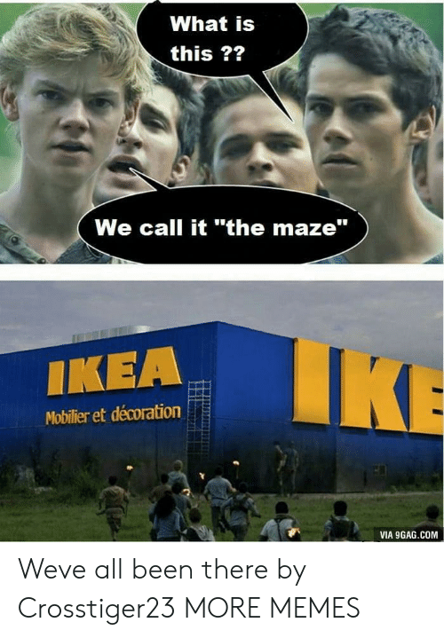 "maze: What is  this ??  We call it ""the maze""  IKEA  Mobilier et décoration  VIA 9GAG.COM Weve all been there by Crosstiger23 MORE MEMES"