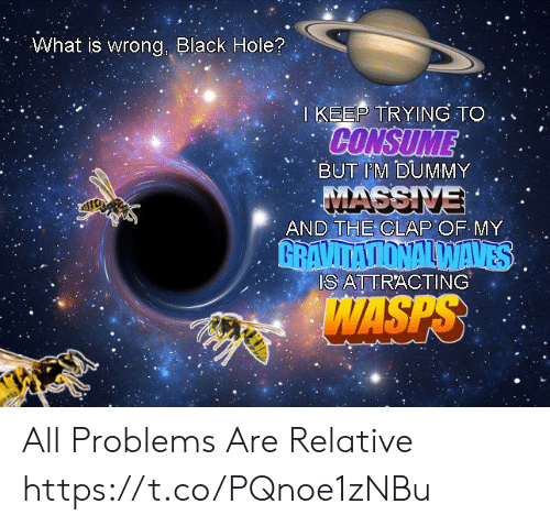 dummy: What is wrong, Black Hole?  I KEEP TRYING TO  CONSUME  BUT IM DUMMY  MASSIVE  AND THE CLAP OF MY  GRAVITATIONALWAVES  IS ATTRACTING  WASPS All Problems Are Relative https://t.co/PQnoe1zNBu