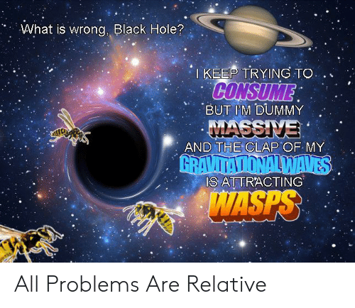 dummy: What is wrong, Black Hole?  TKEEP TRYING TO  CONSUME  BUT IM DUMMY  MASSIVE  AND THE CLAP OF MY  GRAVITATIONALWAVES  IS ATTRACTING  WASPS All Problems Are Relative