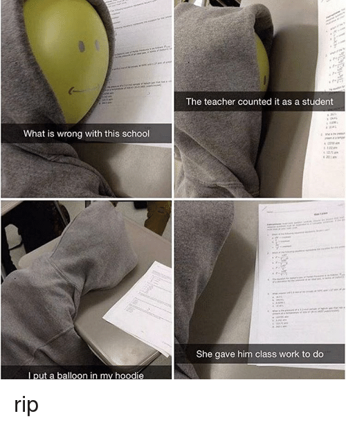 Memes, 🤖, and Class: What is wrong with this school  I put a balloon in my hoodie  The teacher counted it as a student  She gave him class work to do rip