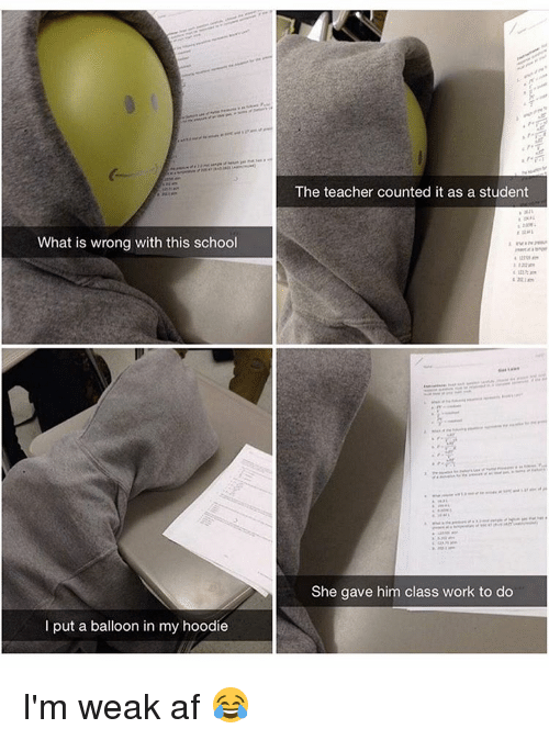 hoody: What is wrong with this school  put a balloon in my hoodie  The teacher counted it as a student  She gave him class work to do I'm weak af 😂