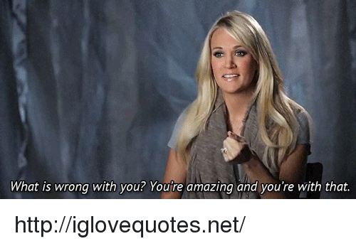 youre: What is wrong with you? You're amazing and you're with that http://iglovequotes.net/