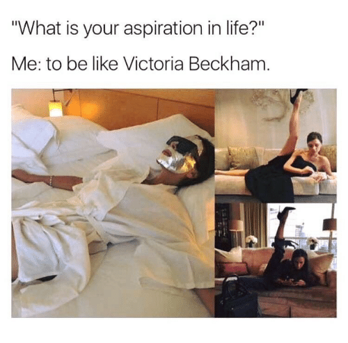 """aspiration in life: """"What is your aspiration in life?""""  Me: to be like Victoria Beckham"""