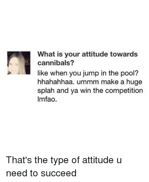 Funny, Make A, and Making A: What is your attitude towards  cannibals?  like when you jump in the pool?  hhahahhaa. ummm make a huge  splah and ya win the competition  lmfao. That's the type of attitude u need to succeed