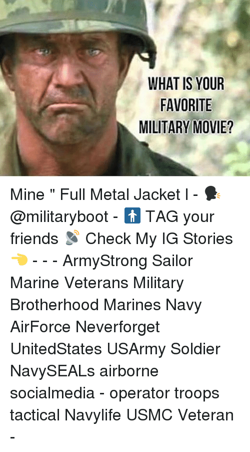 "Friends, Full Metal Jacket, and Memes: WHAT IS YOUR  FAVORITE  MILITARY MOVIE? Mine "" Full Metal Jacket l - 🗣 @militaryboot - 🚹 TAG your friends 📡 Check My IG Stories👈 - - - ArmyStrong Sailor Marine Veterans Military Brotherhood Marines Navy AirForce Neverforget UnitedStates USArmy Soldier NavySEALs airborne socialmedia - operator troops tactical Navylife USMC Veteran -"
