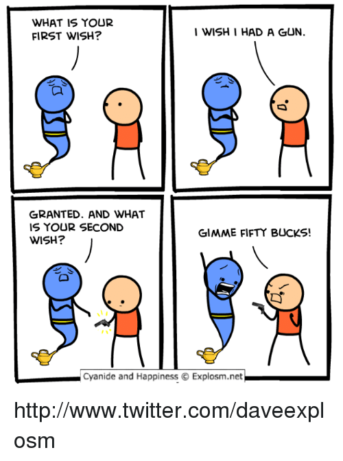 Dank, Twitter, and Cyanide and Happiness: WHAT IS YOUR  FIRST WISH?  I WISH I HAD A GUN.  囗  GRANTED. AND WHAT  IS YOUR SECOND  WISH?  GIMME FIFTY BUCKS!  Cyanide and Happiness Explosm.net http://www.twitter.com/daveexplosm