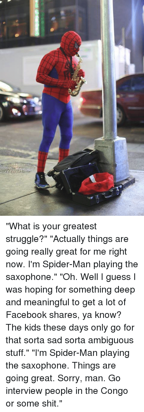 """Dank, Facebook, and Shit: """"What is your greatest struggle?"""" """"Actually things are going really great for me right now. I'm Spider-Man playing the saxophone."""" """"Oh. Well I guess I was hoping for something deep and meaningful to get a lot of Facebook shares, ya know? The kids these days only go for that sorta sad sorta ambiguous stuff."""" """"I'm Spider-Man playing the saxophone. Things are going great. Sorry, man. Go interview people in the Congo or some shit."""""""