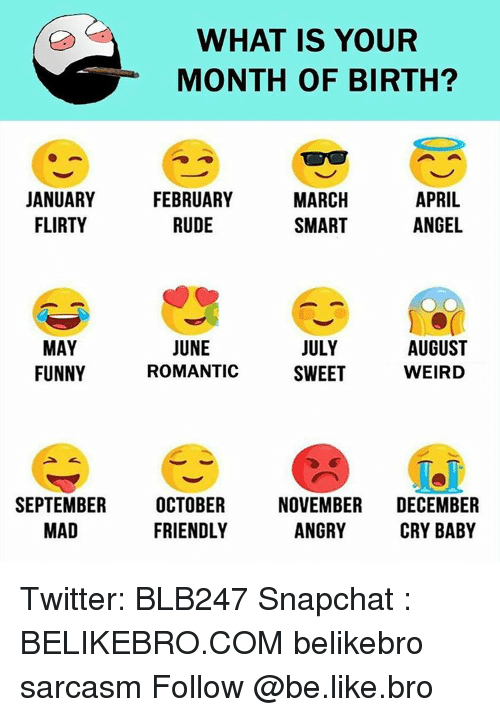 Memes, Cry-Baby, and 🤖: WHAT IS YOUR  MONTH OF BIRTH?  MARCH  APRIL  JANUARY  FEBRUARY  ANGEL  FLIRTY  RUDE  SMART  JUNE  AUGUST  JULY  MAY  FUNNY  WEIRD  ROMANTIC  SWEET  SEPTEMBER  OCTOBER  NOVEMBER  DECEMBER  ANGRY  FRIENDLY  MAD  CRY BABY Twitter: BLB247 Snapchat : BELIKEBRO.COM belikebro sarcasm Follow @be.like.bro