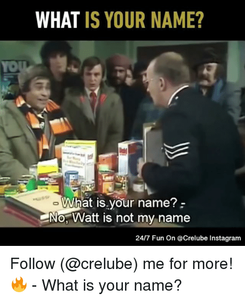 Instagram, Memes, and Yo: WHAT IS YOUR NAME?  YO  What is your name?-  No, Watt is not my name  24/7 Fun On @Crelube Instagram Follow (@crelube) me for more! 🔥 - What is your name?