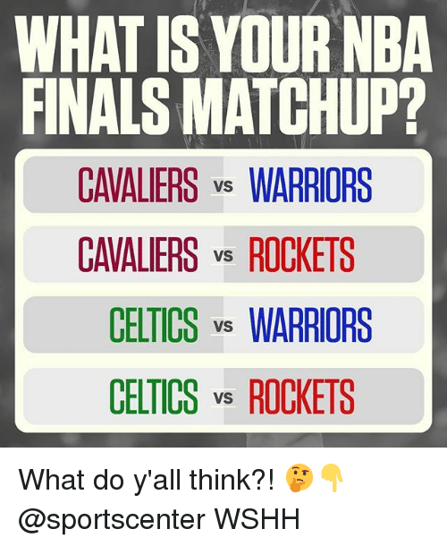 Finals, Memes, and Nba: WHAT IS YOUR NBA  FINALS MATCHUP?  CAVALIERS vs WARRIORS  CAVALIERS vs ROCKETS  CELTICS vs WARRIORS  CELTICS vs ROCKETS What do y'all think?! 🤔👇 @sportscenter WSHH