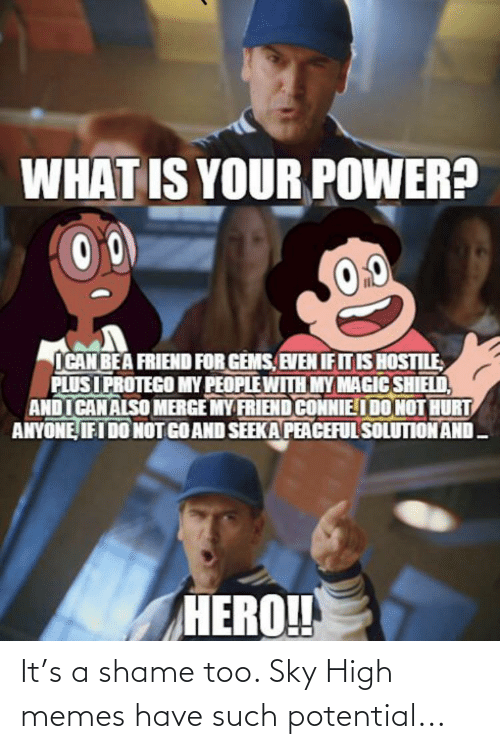 high memes: WHAT IS YOUR POWER?  0.0  ICAN BEA FRIEND FOR GEMS, EVEN IF IT IS HOSTILE  PLUSI PROTEGO MY PEOPLE WITH MY MAGIC SHIELD,  ANDI CAN ALSO MERGE MY FRIEND CONNIEI DO NOT HURT  ANYONE, IFI DO NOT GO AND SEEKA PEACEFUL SOLUTION AND -  HERO! It's a shame too. Sky High memes have such potential...