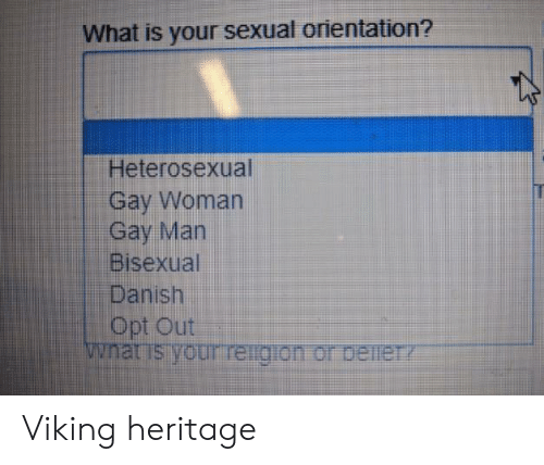 opt: What is your sexual orientation?  Heterosexual  Gay Woman  Gay Man  Bisexual  Danish  Opt Out  wnat is your reigion or beineTY Viking heritage