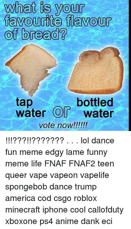 Spongebob Dance: what is your  tav  ourite flavour  of bread?  bottled  tap  water O water !!!???!!??????? . . . lol dance fun meme edgy lame funny meme life FNAF FNAF2 teen queer vape vapeon vapelife spongebob dance trump america cod csgo roblox minecraft iphone cool callofduty xboxone ps4 anime dank eci