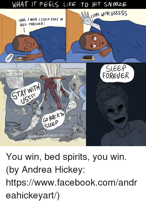 Facebook, Memes, and facebook.com: WHAT IT FEELS LIKE TO HIT SNOozE  COME WITH usssss  UGH, I WISH I COULD STAY W  BED FOREVER!  SLEEP  FOREVER  0 NOT REMOVE  SLEEP You win, bed spirits, you win. (by Andrea Hickey: https://www.facebook.com/andreahickeyart/)