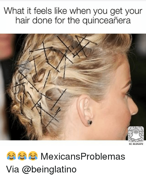 Quinceanera: What it feels like when you get your  hair done for the quinceañera  SC: BLSNAPZ 😂😂😂 MexicansProblemas Via @beinglatino