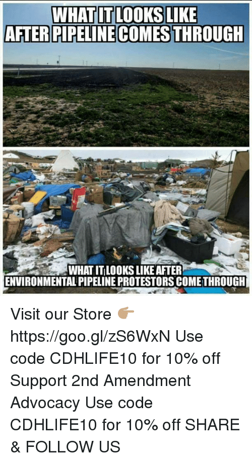 Memes, 🤖, and Https: WHAT IT LOOKS LIKE  AFTERPIPELINECOMESTHROUGH  ENVIRONMENTAL PIPELINE PROTESTORS COMETHROUGH Visit our Store 👉🏽 https://goo.gl/zS6WxN Use code CDHLIFE10 for 10% off Support 2nd Amendment Advocacy Use code CDHLIFE10 for 10% off  SHARE & FOLLOW US