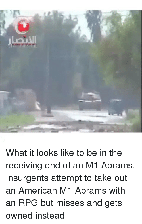 m1 abrams: What it looks like to be in the receiving end of an M1 Abrams. Insurgents attempt to take out an American M1 Abrams with an RPG but misses and gets owned instead.