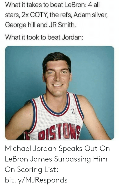 Michael Jordan: What it takes to beat LeBron: 4 all  stars, 2x COTY, the refs, Adam silver,  George hill and JR Smith.  What it took to beat Jordan:  OISTON Michael Jordan Speaks Out On LeBron James Surpassing Him On Scoring List: bit.ly/MJResponds