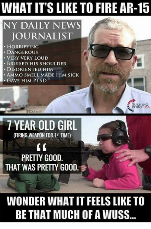 Fire, Memes, and News: WHAT IT'S LIKE TO FIRE AR-15  NY DAILY NEWS  JOURNALIST  HORRIFYING  DANGEROUS  VERY VERY LOUD  BRUISED HIS SHOULDER  DISORIENTED HIM  AMMO SMELL MADE HIM SICK  GAVE HIM PTSD  TURNING  USA  TPUSA com  7 YEAR OLD GIRL  PRETTY GOOD  THAT WAS PRETTY GOOD  WONDER WHATIT FEELS LIKE TO  BE THAT MUCH OF A WUSS