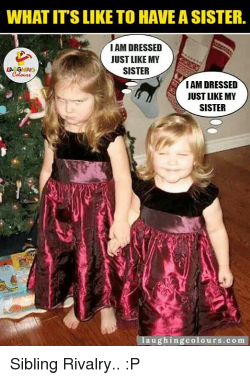 Sibling Rivalry: WHAT ITS LIKE TO HAVE A SISTER.  I AM DRESSED  JUST LIKE MY  LA GANG  SISTER  IAMDRESSED  JUST LIKE MY  SISTER  laughing colours.com Sibling Rivalry.. :P
