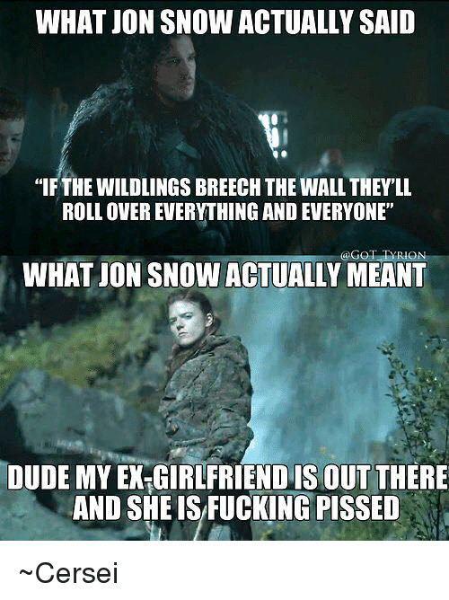 "Dude, Memes, and Jon Snow: WHAT JON SNOW ACTUALLY SAID  ""IFTHE WILDLINGS BREECH THE WALL THEYLL  ROLL OVER EVERYTHING AND EVERYONE  @GOTTA RION  WHATJONSNOW ACTUALLY MEANT  DUDE MY EXTGIRLFRIENDIS OUT THERE  AND SHE ISFUCKING PISSED ~Cersei"