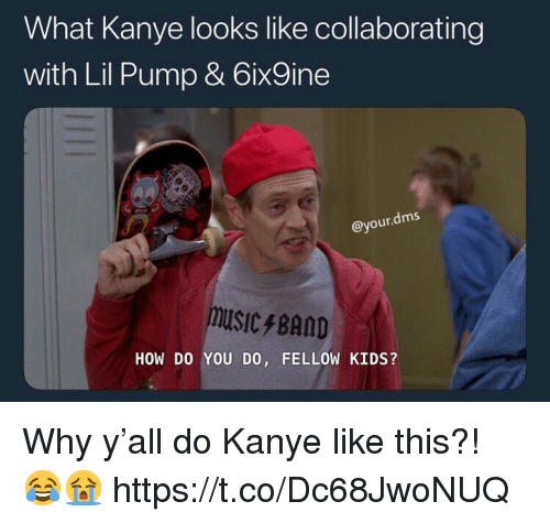Kanye, Kids, and How: What Kanye looks like collaborating  with Lil Pump & 6ix9ine  @your.dms  USICBAOD  HOW DO YOU DO, FELLOW KIDS? Why y'all do Kanye like this?! 😂😭 https://t.co/Dc68JwoNUQ