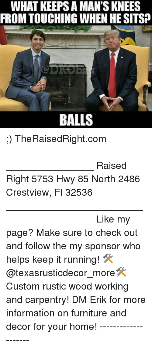 Memes, Furniture, and Home: WHAT KEEPS A MAN'S KNEES  FROM TOUCHING WHEN HE SITS?  BALLS ;) TheRaisedRight.com _________________________________________ Raised Right 5753 Hwy 85 North 2486 Crestview, Fl 32536 _________________________________________ Like my page? Make sure to check out and follow the my sponsor who helps keep it running! 🛠@texasrusticdecor_more🛠 Custom rustic wood working and carpentry! DM Erik for more information on furniture and decor for your home! --------------------