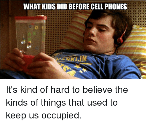 Before Cell Phones: WHAT KIDS DID BEFORE CELL PHONES It's kind of hard to believe the kinds of things that used to keep us occupied.