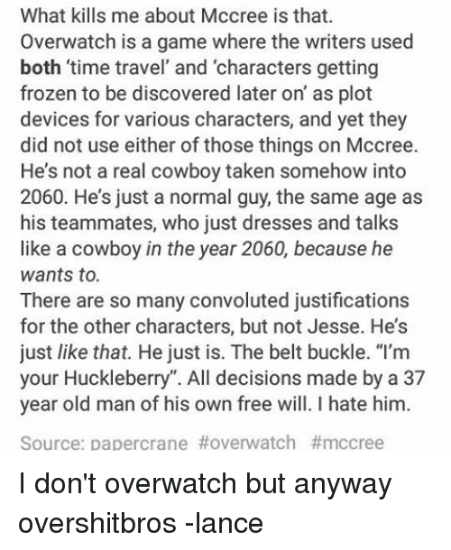"""Real Cowboy: What kills me about Mccree is that.  Overwatch is a game where the writers used  both time travel and characters getting  frozen to be discovered later on' as plot  devices for various characters, and yet they  did not use either of those things on Mccree.  He's not a real cowboy taken somehow into  2060. He's just a normal guy, the same age as  his teammates, who just dresses and talks  like a cowboy in the year 2060, because he  wants to.  There are so many convoluted justifications  for the other characters, but not Jesse. He's  just like that. He just is. The belt buckle. """"I'm  your Huckleberry'. All decisions made by a 37  year old man of his own free will. hate him.  Source: papercrane I don't overwatch but anyway overshitbros -lance"""