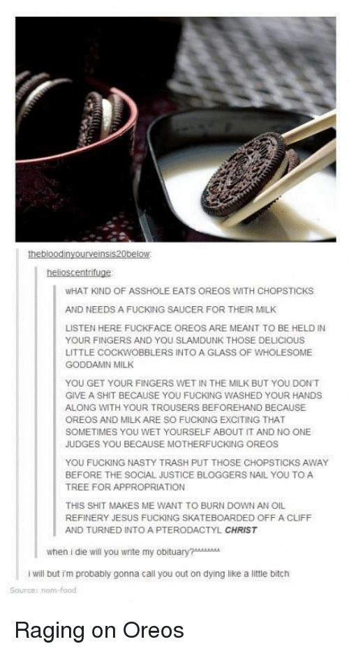 appropriation: WHAT KIND OF ASSHOLE EATS OREOS WITH CHOPSTICKS  AND NEEDS A FUCKING SAUCER FOR THEIR MILK  LISTEN HERE FUCKFACE OREOS ARE MEANT TO BE HELD IN  YOUR FINGERS AND YOU SLAMDUNK THOSE DELICIOUS  LITTLE COCKWOBBLERS INTO A GLASS OF WHOLESOME  GODDAMN MILK  YOU GET YOUR FINGERS WET IN THE MILK BUT YOU DONT  GIVE A SHIT BECAUSE YOU FUCKING WASHED YOUR HANDS  ALONG WITH YOUR TROUSERS BEFOREHAND BECAUSE  OREOS AND MILK ARE SO FUCKING EXCITING THAT  SOMETIMES YOU WET YOURSELF ABOUT IT AND NO ONE  JUDGES YOU BECAUSE MOTHERFUCKING OREOS  YOU FUCKING NASTY TRASH PUT THOSE CHOPSTICKS AWAY  BEFORE THE SOCIAL JUSTICE BLOGGERS NAIL YOU TO A  TREE FOR APPROPRIATION  THIS SHIT MAKES ME WANT TO BURN DOWN AN OIL  REFINERY JESUS FUCKING SKATEBOARDED OFF A CLIFF  AND TURNED INTO A PTERODACTYL CHRIST  when i die will you wnite my obiuAA  i will but im probably gonna call you out on dying like a little bitch  Source: nom Raging on Oreos