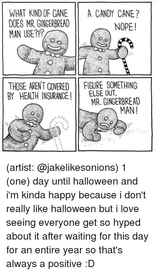 Candy, Candy Cane, and Halloween: WHAT KIND OF CANE A CANDY CANE?  DOES MR GINGERBREAD  MAN USE??  NOPE!  THOSE AREN T COVERED FIGURE SOMETHING  BY HEALTH INSURANCEELSE OUT,  MR. GINGERBREAD  MAN! (artist: @jakelikesonions) 1 (one) day until halloween and i'm kinda happy because i don't really like halloween but i love seeing everyone get so hyped about it after waiting for this day for an entire year so that's always a positive :D
