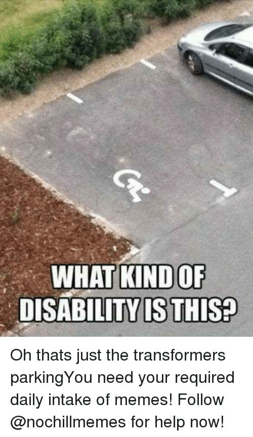 Memes, Transformers, and Help: WHAT KIND OF  DISABILITY IS THIS? Oh thats just the transformers parkingYou need your required daily intake of memes! Follow @nochillmemes​ for help now!