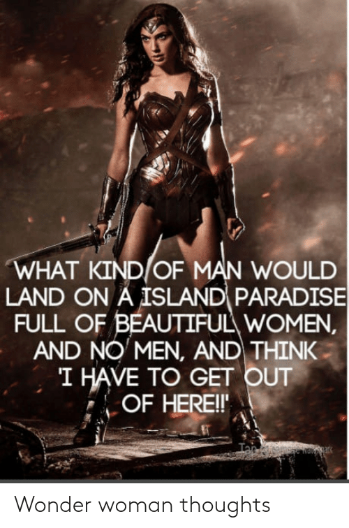 Beautiful Women: WHAT KIND OF MAN WOULD  LAND ON A ISLAND PARADISE  FULL OF BEAUTIFUL WOMEN  AND NO MEN, AND THINK  I HAVE TO GET OUT  OF HEREI Wonder woman thoughts