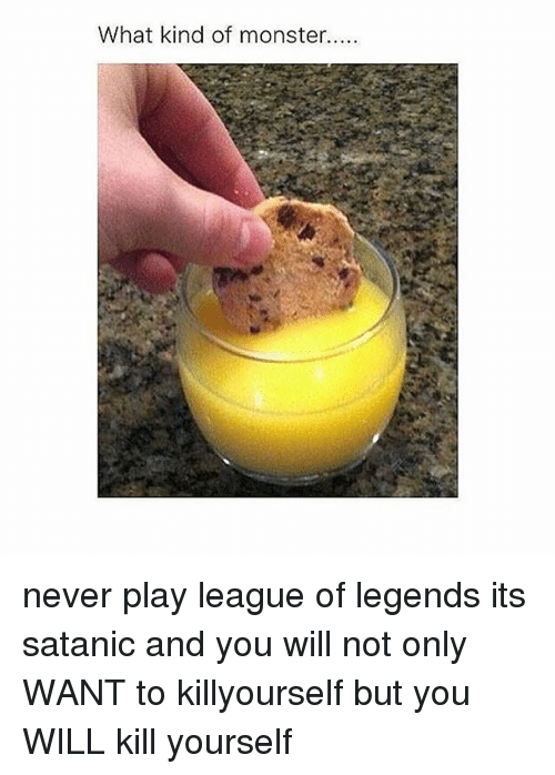 what kind of monster never play league of legends its 1668532 what kind of monster never play league of legends its satanic and