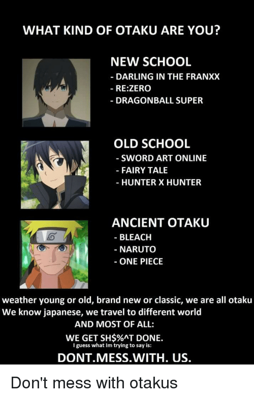 dragonball super: WHAT KIND OF OTAKU ARE YOU?  NEW SCHOOL  - DARLING IN THE FRANXX  - RE:ZERO  DRAGONBALL SUPER  OLD SCHOOL  - SWORD ART ONLINE  - FAIRY TALE  - HUNTER X HUNTER  ANCIENT OTAKU  - BLEACH  - NARUTo  ONE PIECE  weather young or old, brand new or classic, we are all otaku  We know japanese, we travel to different world  AND MOST OF ALL:  WE GET SH$%AT DONE.  lguess what Im trying to say is:  DONT MESS.WITH. US.