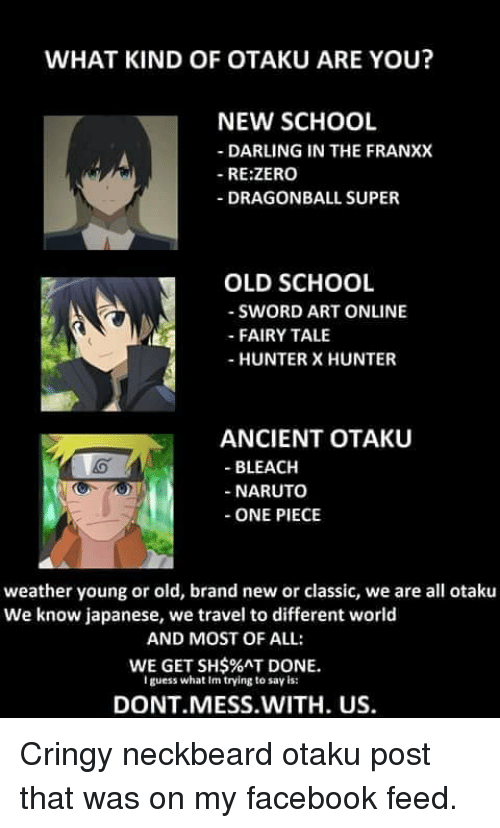 dragonball super: WHAT KIND OF OTAKU ARE YOU?  NEW SCHOOL  -DARLING IN THE FRANXX  RE:ZERO  DRAGONBALL SUPER  OLD SCHOOL  SWORD ART ONLINE  FAIRY TALE  - HUNTER X HUNTER  ANCIENT OTAKU  - BLEACH  -NARUTO  -ONE PIECE  weather young or old, brand new or classic, we are all otaku  We know japanese, we travel to different world  AND MOST OF ALL:  WE GET SH$%AT DONE.  guess what Im trying to say is:  DONT MESS.WITH. US.